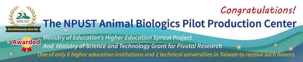 The NPUST Animal Biologic Pilot Production Center. Ministry of Education's Higher Education Sprout Project And Ministry of Science and Technology Grant for Pivotal Reserch. One of only 6 higher education institutions and 2 technical universities in Taiwan to receive such honors.
