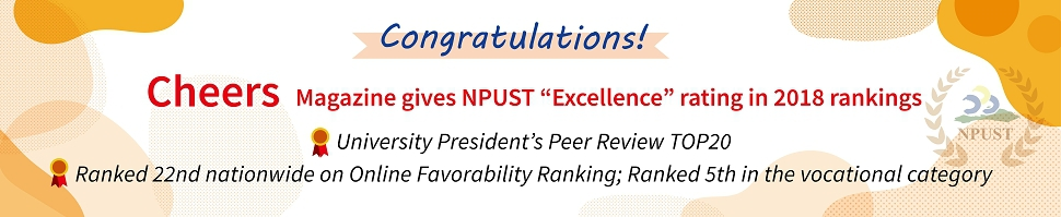 "Cheers Magazine gives NPUST ""Excellence"" rating in 2018 rankings. University President's Peer Review TOP20. Ranked 22nd nationwide on Online Favorability Ranking; Ranked 5th in the vocational category."
