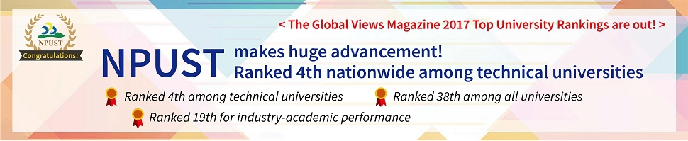 The Global Views Magazine 2017 Top University Rankings are out! NPUST makes huge advancement! Ranked 4th nationwide among technical universities. Ranked 4th among technical universities.Ranked 38th among all universities. Ranked 19th for industry-academic performance.